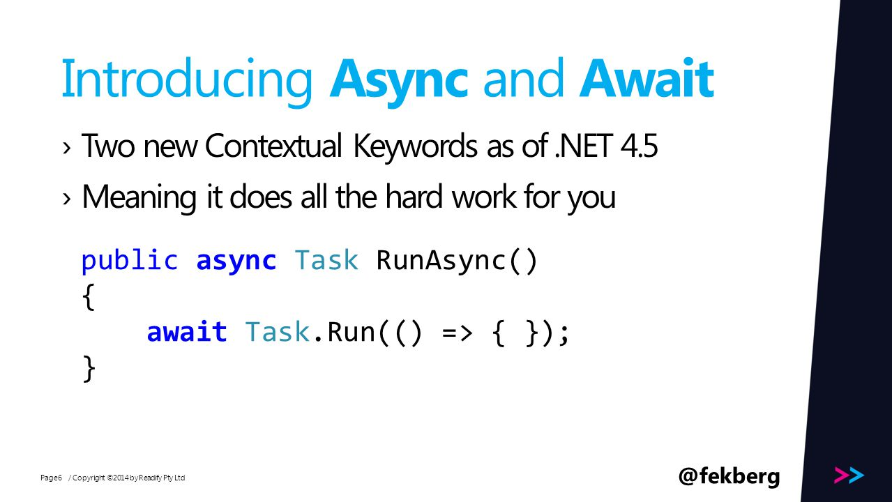 Page Introducing Async and Await / Copyright ©2014 by Readify Pty Ltd6 ›Two new Contextual Keywords as of.NET 4.5 ›Meaning it does all the hard work for you public async Task RunAsync() { await Task.Run(() => { }); } @fekberg