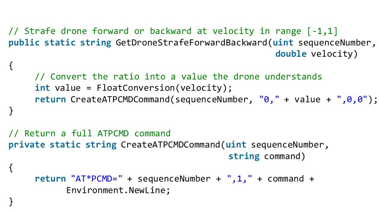 // Strafe drone forward or backward at velocity in range [-1,1] public static string GetDroneStrafeForwardBackward(uint sequenceNumber, double velocity) { // Convert the ratio into a value the drone understands int value = FloatConversion(velocity); return CreateATPCMDCommand(sequenceNumber, 0, + value + ,0,0 ); } // Return a full ATPCMD command private static string CreateATPCMDCommand(uint sequenceNumber, string command) { return AT*PCMD= + sequenceNumber + ,1, + command + Environment.NewLine; }