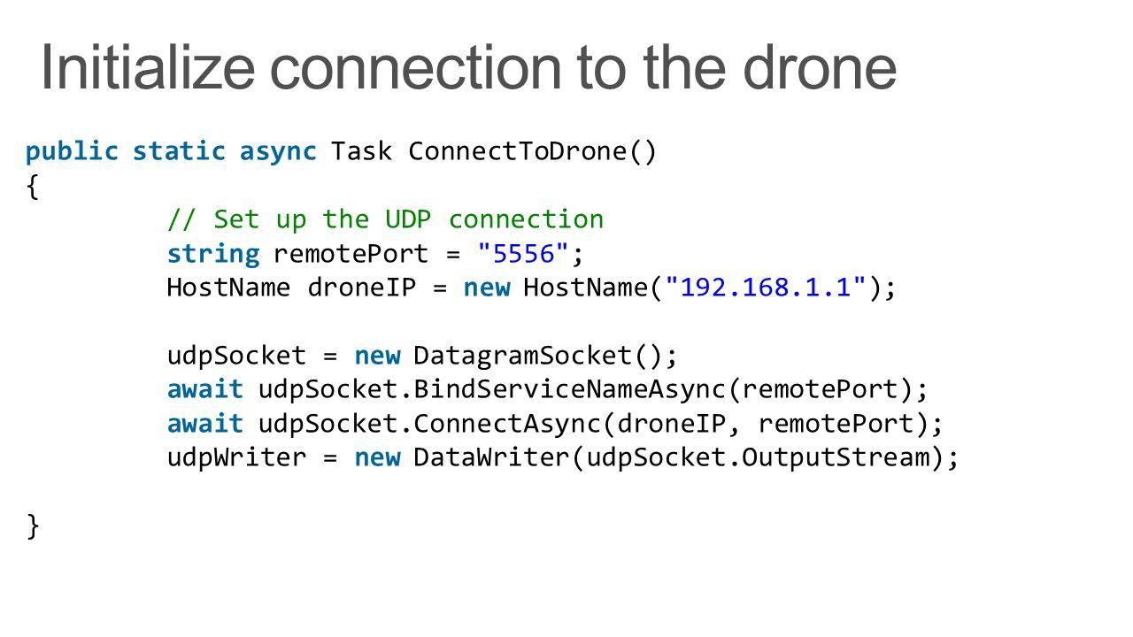 public static async Task ConnectToDrone() { // Set up the UDP connection string remotePort = 5556 ; HostName droneIP = new HostName( 192.168.1.1 ); udpSocket = new DatagramSocket(); await udpSocket.BindServiceNameAsync(remotePort); await udpSocket.ConnectAsync(droneIP, remotePort); udpWriter = new DataWriter(udpSocket.OutputStream); }