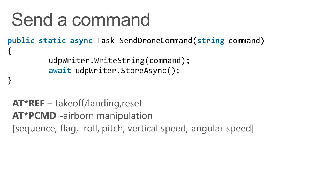 public static async Task SendDroneCommand(string command) { udpWriter.WriteString(command); await udpWriter.StoreAsync(); }