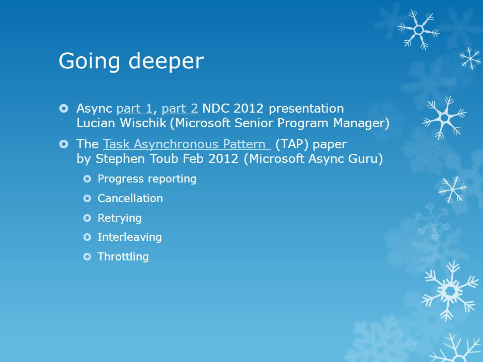 Going deeper  Async part 1, part 2 NDC 2012 presentation Lucian Wischik (Microsoft Senior Program Manager)part 1part 2  The Task Asynchronous Pattern (TAP) paper by Stephen Toub Feb 2012 (Microsoft Async Guru)Task Asynchronous Pattern  Progress reporting  Cancellation  Retrying  Interleaving  Throttling