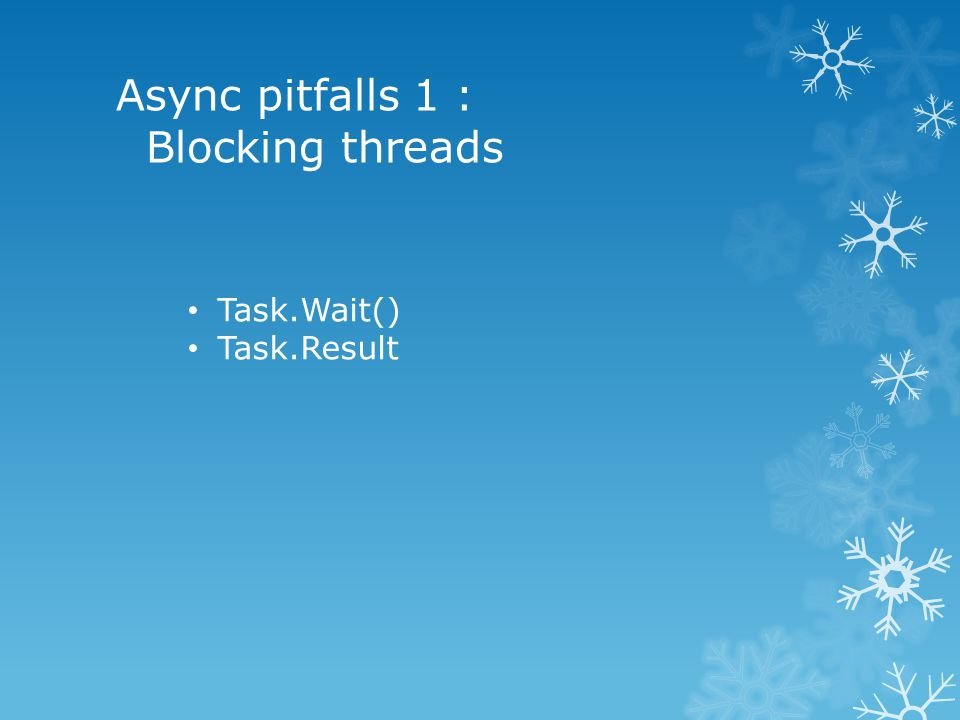 Async pitfalls 1 : Blocking threads Task.Wait() Task.Result