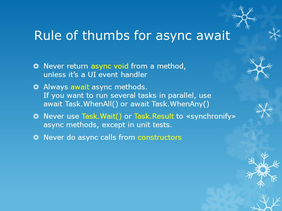 Rule of thumbs for async await  Never return async void from a method, unless it's a UI event handler  Always await async methods.