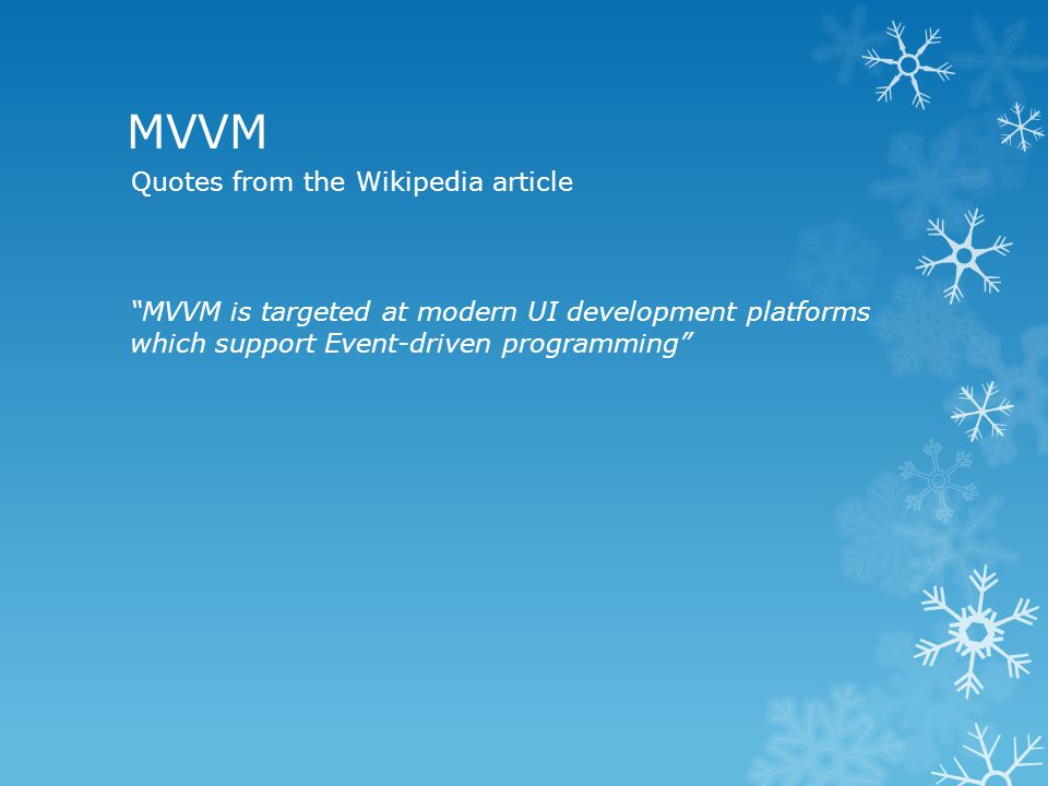 MVVM MVVM is targeted at modern UI development platforms which support Event-driven programming Quotes from the Wikipedia article