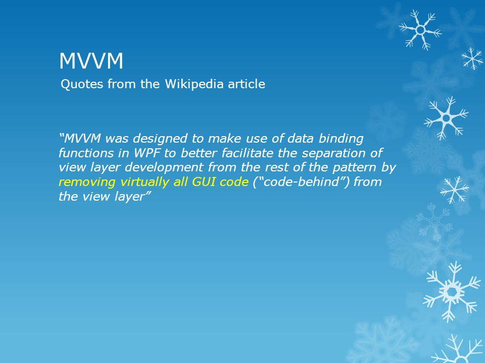 MVVM MVVM was designed to make use of data binding functions in WPF to better facilitate the separation of view layer development from the rest of the pattern by removing virtually all GUI code ( code-behind ) from the view layer Quotes from the Wikipedia article