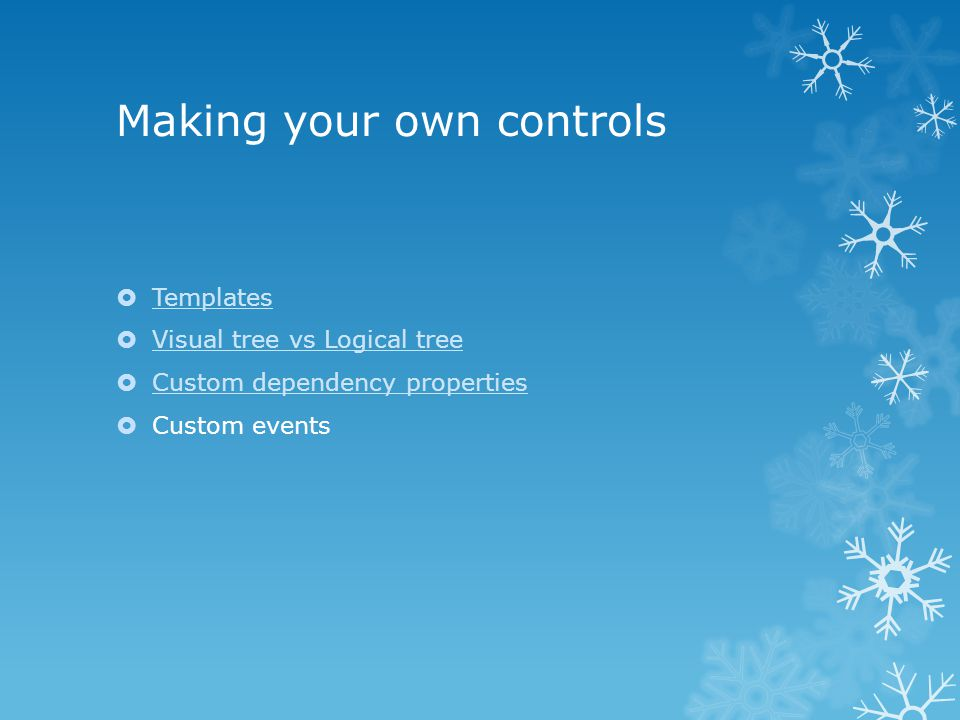 Making your own controls  Templates Templates  Visual tree vs Logical tree Visual tree vs Logical tree  Custom dependency properties Custom dependency properties  Custom events