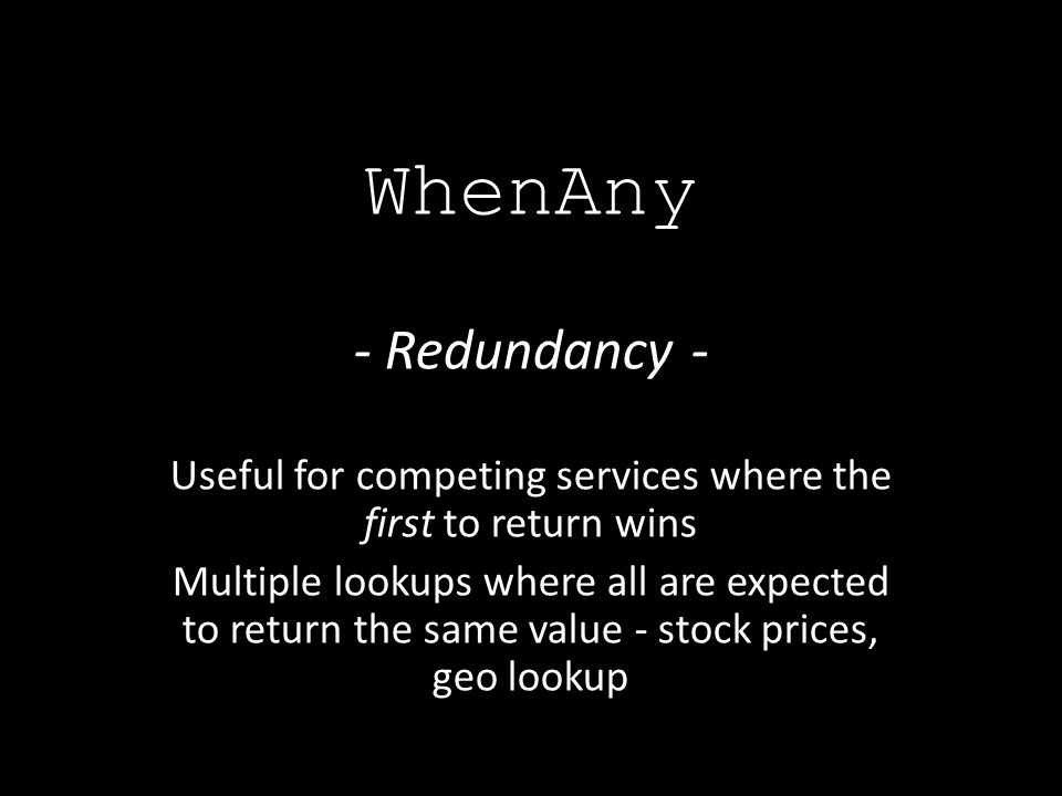 - Redundancy - Useful for competing services where the first to return wins Multiple lookups where all are expected to return the same value - stock prices, geo lookup WhenAny