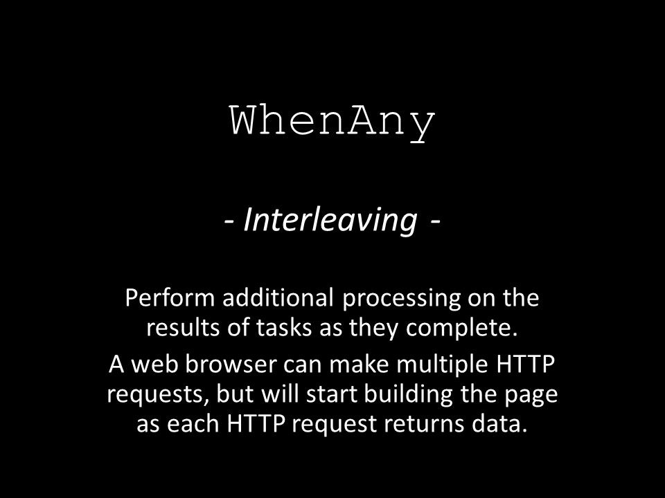 - Interleaving - Perform additional processing on the results of tasks as they complete.