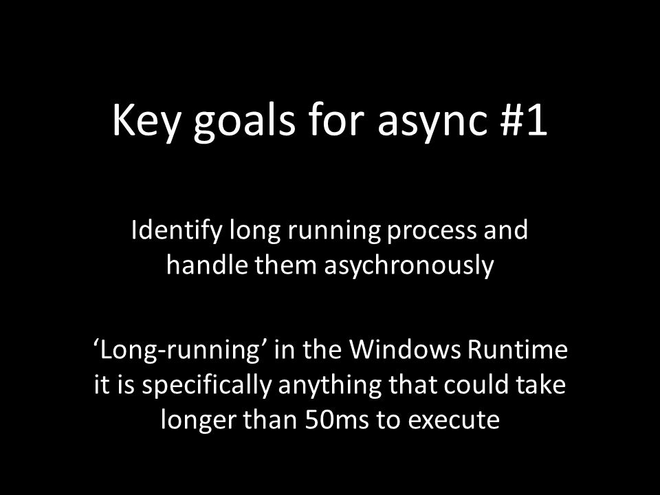 Key goals for async #1 Identify long running process and handle them asychronously 'Long-running' in the Windows Runtime it is specifically anything that could take longer than 50ms to execute