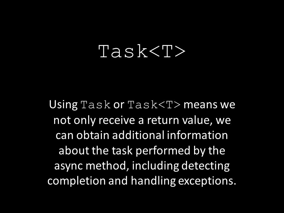 Task Using Task or Task means we not only receive a return value, we can obtain additional information about the task performed by the async method, including detecting completion and handling exceptions.