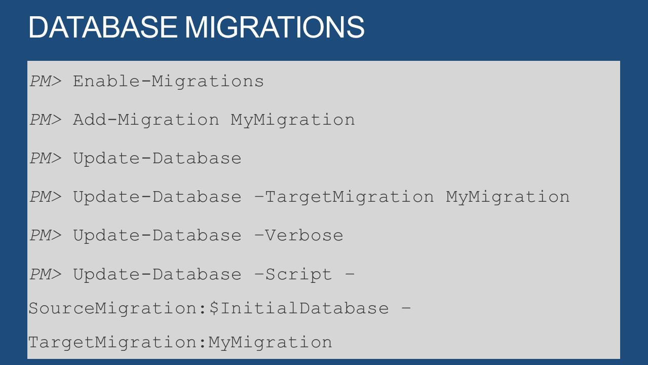 PM> Enable-Migrations PM> Add-Migration MyMigration PM> Update-Database PM> Update-Database –TargetMigration MyMigration PM> Update-Database –Verbose PM> Update-Database –Script – SourceMigration:$InitialDatabase – TargetMigration:MyMigration