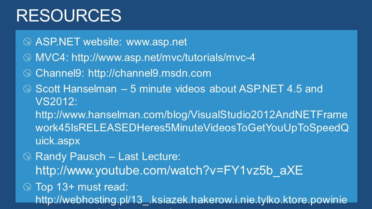 ASP.NET website: www.asp.net MVC4: http://www.asp.net/mvc/tutorials/mvc-4 Channel9: http://channel9.msdn.com Scott Hanselman – 5 minute videos about ASP.NET 4.5 and VS2012: http://www.hanselman.com/blog/VisualStudio2012AndNETFrame work45IsRELEASEDHeres5MinuteVideosToGetYouUpToSpeedQ uick.aspx Randy Pausch – Last Lecture: http://www.youtube.com/watch?v=FY1vz5b_aXE Top 13+ must read: http://webhosting.pl/13_.ksiazek.hakerow.i.nie.tylko.ktore.powinie n.przeczytac.kazdy.programista