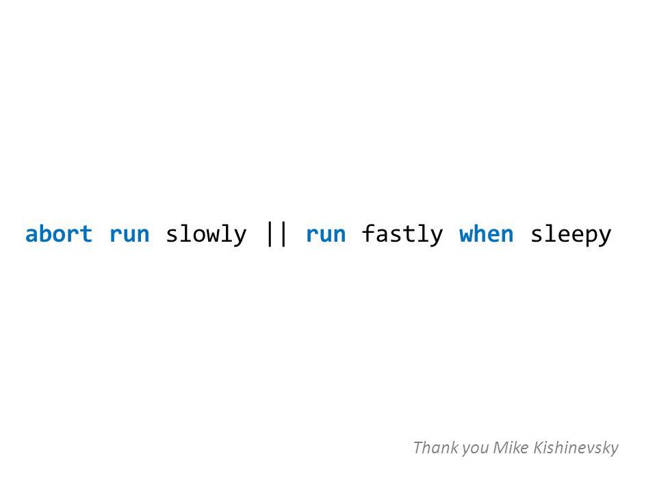 abort run slowly || run fastly when sleepy Thank you Mike Kishinevsky
