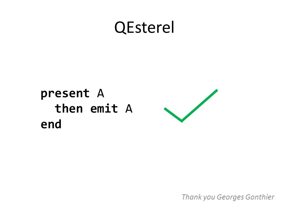 QEsterel present A then emit A end Thank you Georges Gonthier