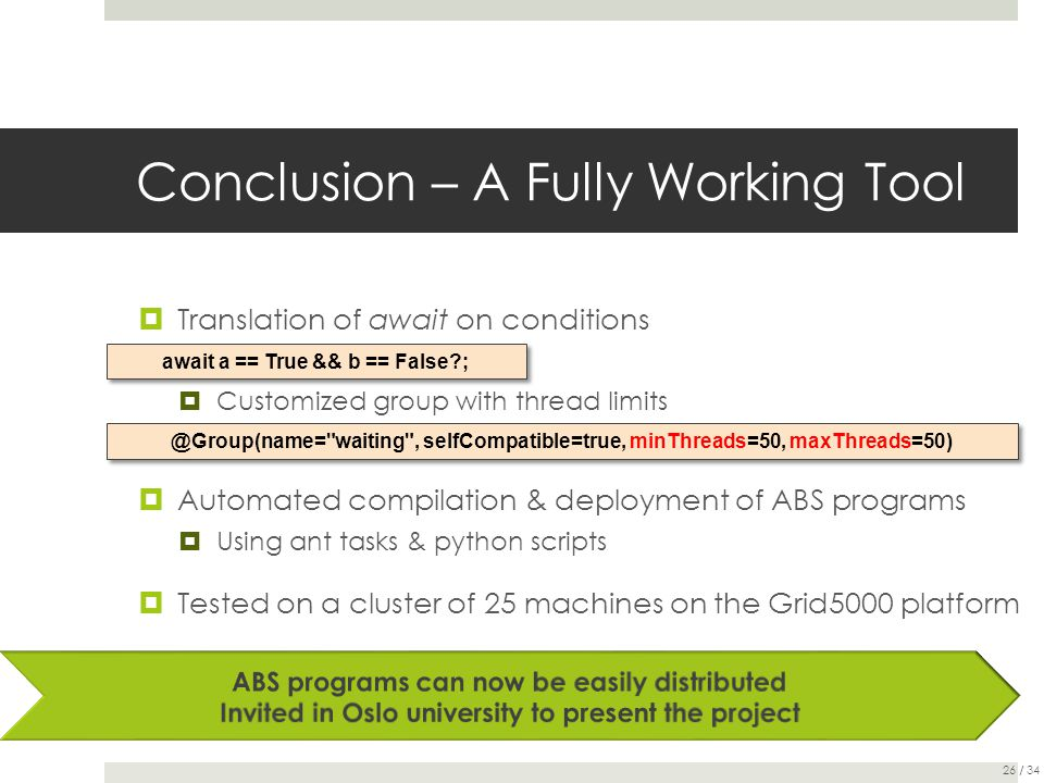 Conclusion – A Fully Working Tool  Translation of await on conditions  Customized group with thread limits  Automated compilation & deployment of ABS programs  Using ant tasks & python scripts  Tested on a cluster of 25 machines on the Grid5000 platform await a == True && b == False ; @Group(name= waiting , selfCompatible=true, minThreads=50, maxThreads=50) 26 / 34