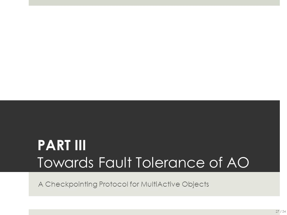 PART III Towards Fault Tolerance of AO A Checkpointing Protocol for MultiActive Objects 27 / 34