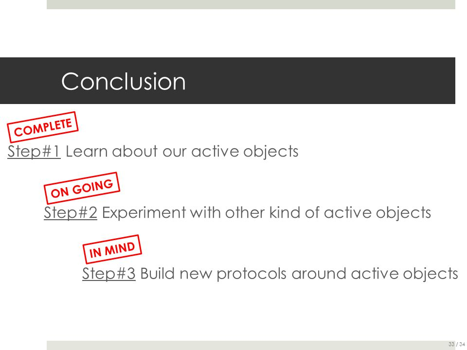 Conclusion Step#1 Learn about our active objects Step#2 Experiment with other kind of active objects Step#3 Build new protocols around active objects COMPLETE ON GOING IN MIND 33 / 34