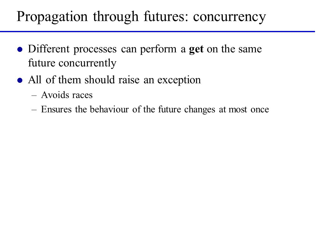 Propagation through futures: concurrency l Different processes can perform a get on the same future concurrently l All of them should raise an exception –Avoids races –Ensures the behaviour of the future changes at most once