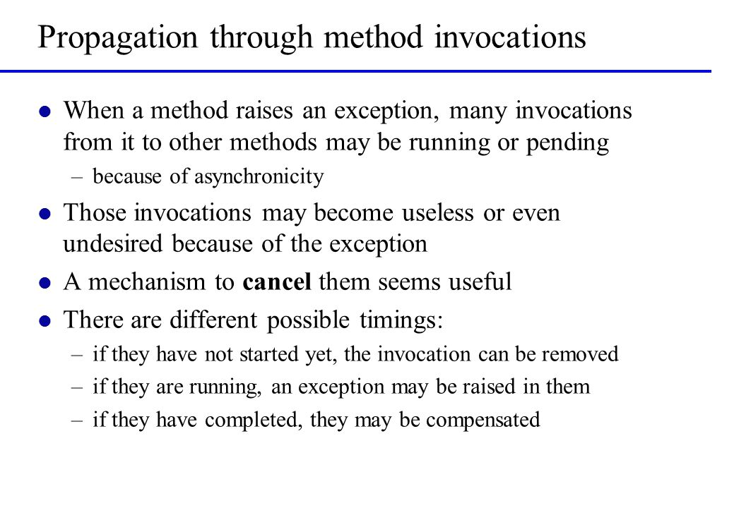 Propagation through method invocations l When a method raises an exception, many invocations from it to other methods may be running or pending –because of asynchronicity l Those invocations may become useless or even undesired because of the exception l A mechanism to cancel them seems useful l There are different possible timings: –if they have not started yet, the invocation can be removed –if they are running, an exception may be raised in them –if they have completed, they may be compensated