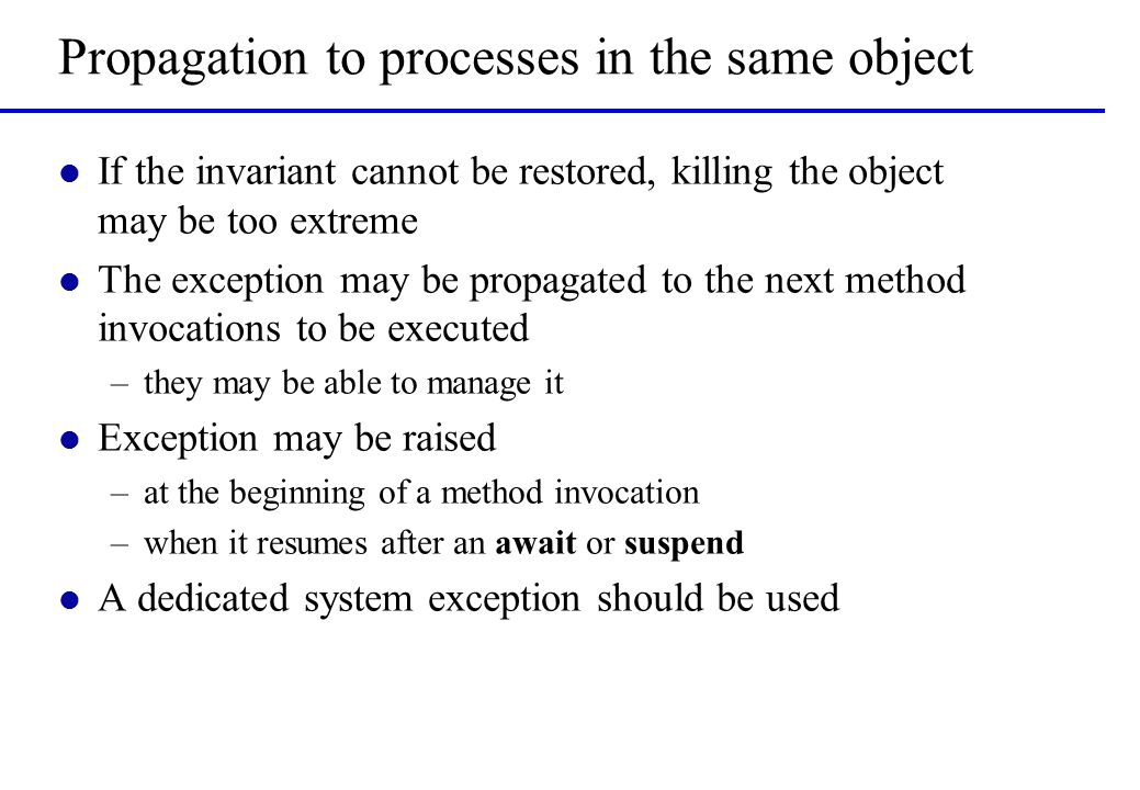 Propagation to processes in the same object l If the invariant cannot be restored, killing the object may be too extreme l The exception may be propagated to the next method invocations to be executed –they may be able to manage it l Exception may be raised –at the beginning of a method invocation –when it resumes after an await or suspend l A dedicated system exception should be used