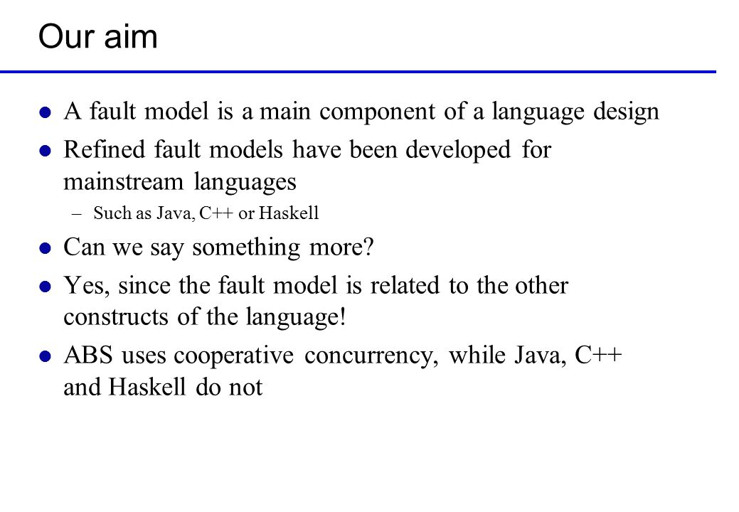 Our aim l A fault model is a main component of a language design l Refined fault models have been developed for mainstream languages –Such as Java, C++ or Haskell l Can we say something more.