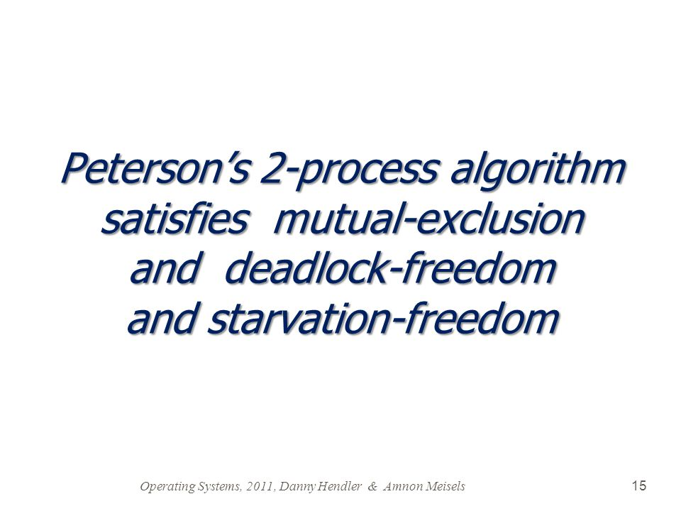 Operating Systems, 2011, Danny Hendler & Amnon Meisels 15 Peterson's 2-process algorithm satisfies mutual-exclusion and deadlock-freedom and starvation-freedom