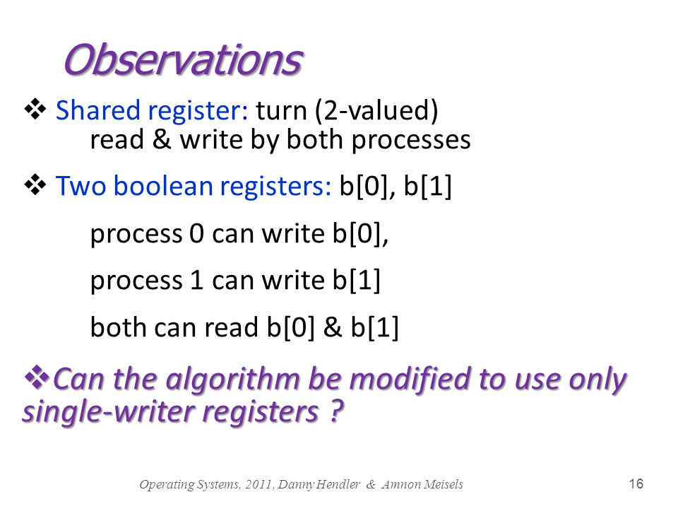 Operating Systems, 2011, Danny Hendler & Amnon Meisels 16 Observations  Shared register: turn (2-valued) read & write by both processes  Two boolean
