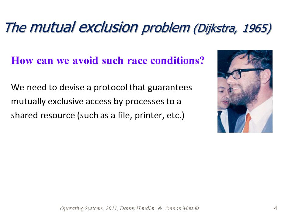 Operating Systems, 2011, Danny Hendler & Amnon Meisels 4 The mutual exclusion problem (Dijkstra, 1965) We need to devise a protocol that guarantees mutually exclusive access by processes to a shared resource (such as a file, printer, etc.) How can we avoid such race conditions