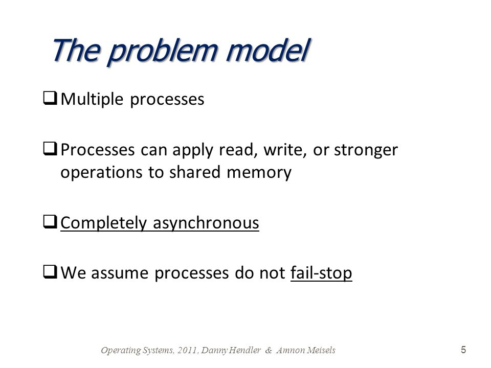 Operating Systems, 2011, Danny Hendler & Amnon Meisels 5 The problem model  Multiple processes  Processes can apply read, write, or stronger operati