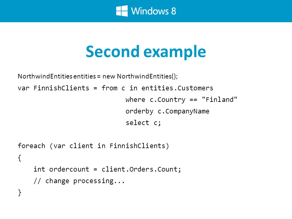 Second example NorthwindEntities entities = new NorthwindEntities(); var FinnishClients = from c in entities.Customers where c.Country == Finland orderby c.CompanyName select c; foreach (var client in FinnishClients) { int ordercount = client.Orders.Count; // change processing...