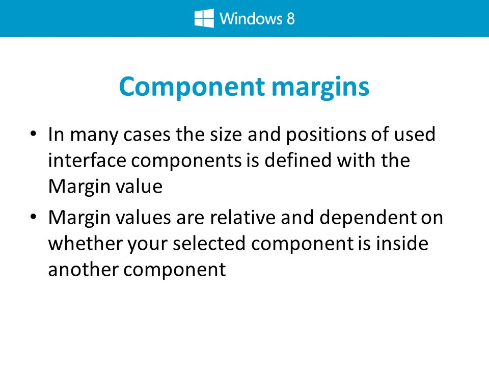 Component margins In many cases the size and positions of used interface components is defined with the Margin value Margin values are relative and dependent on whether your selected component is inside another component