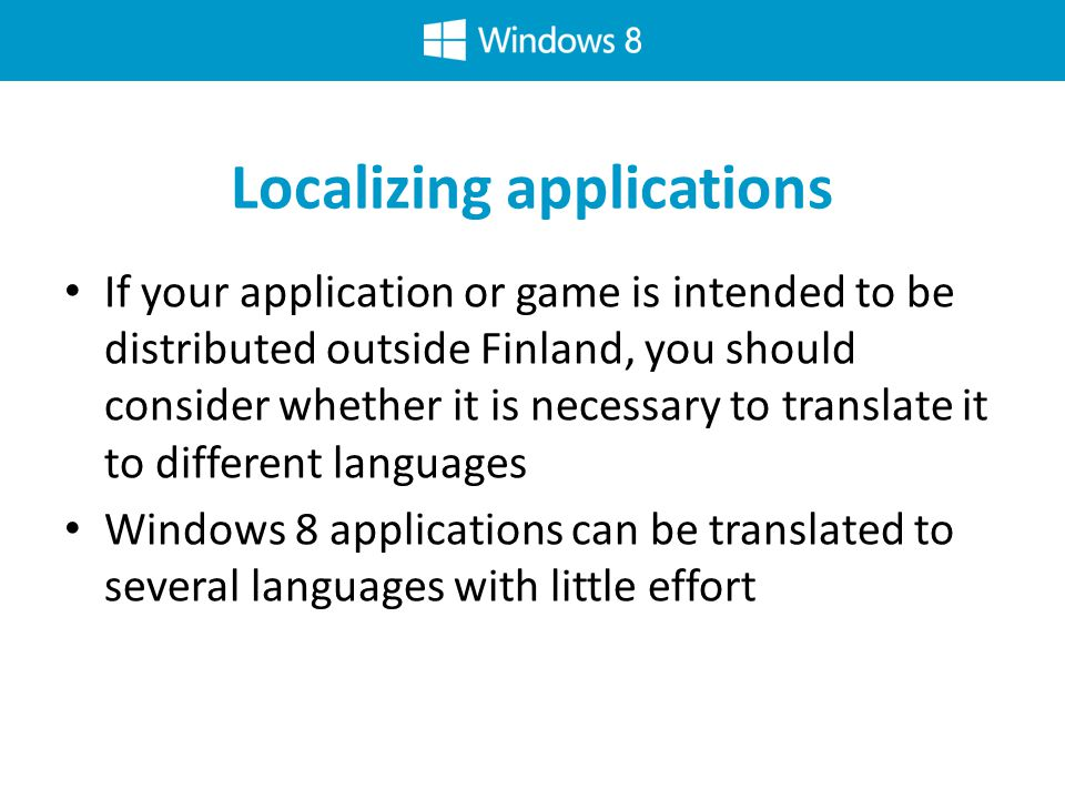 Localizing applications If your application or game is intended to be distributed outside Finland, you should consider whether it is necessary to translate it to different languages Windows 8 applications can be translated to several languages with little effort