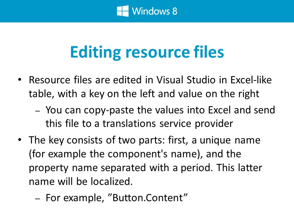 Editing resource files Resource files are edited in Visual Studio in Excel-like table, with a key on the left and value on the right – You can copy-paste the values into Excel and send this file to a translations service provider The key consists of two parts: first, a unique name (for example the component s name), and the property name separated with a period.