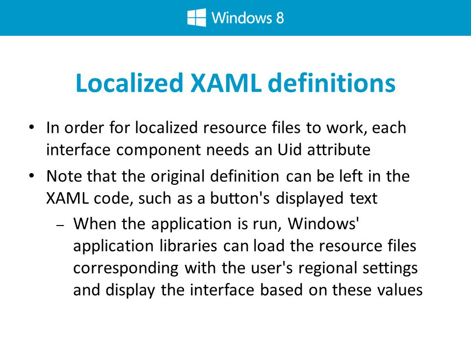 Localized XAML definitions In order for localized resource files to work, each interface component needs an Uid attribute Note that the original definition can be left in the XAML code, such as a button s displayed text – When the application is run, Windows application libraries can load the resource files corresponding with the user s regional settings and display the interface based on these values