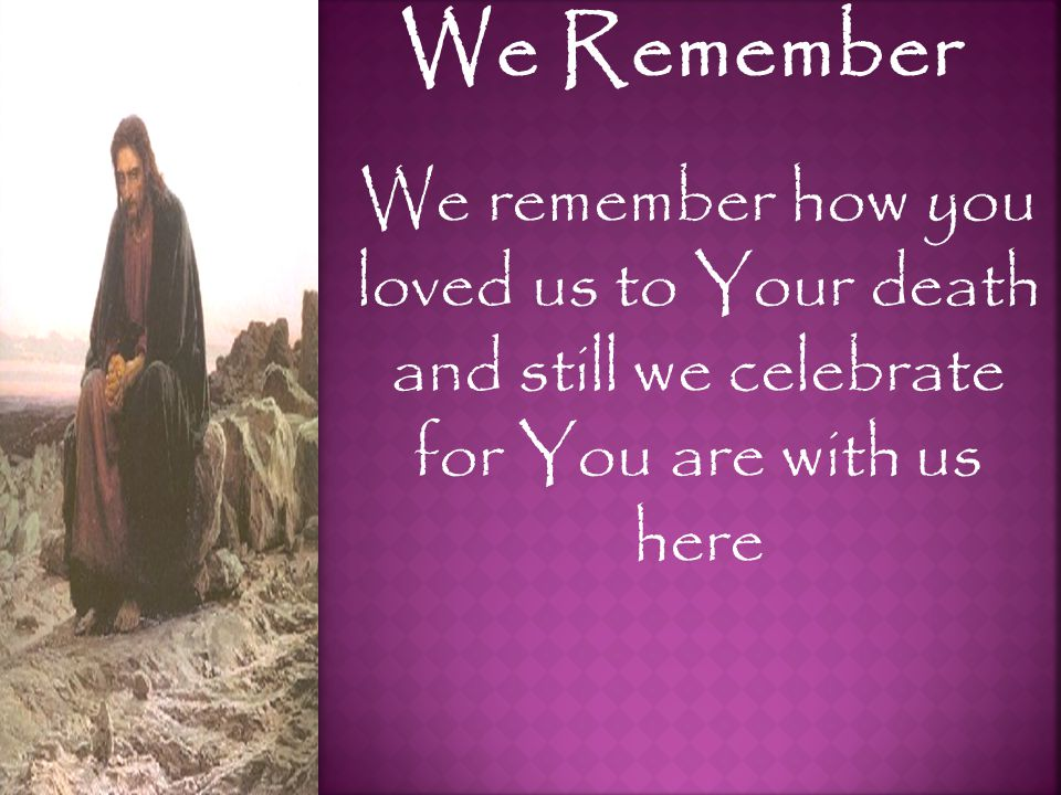 We Remember We remember how you loved us to Your death and still we celebrate for You are with us here