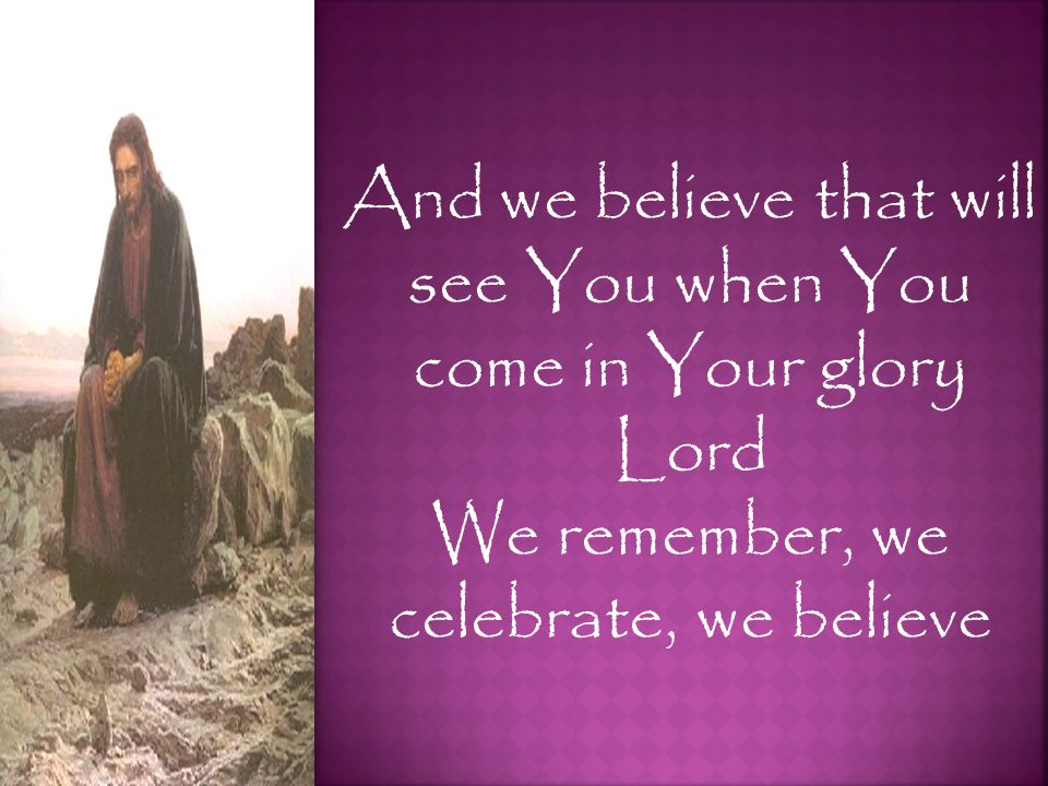 And we believe that will see You when You come in Your glory Lord We remember, we celebrate, we believe
