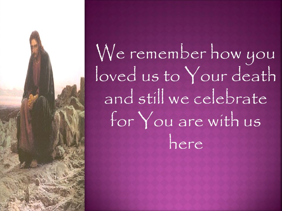 We remember how you loved us to Your death and still we celebrate for You are with us here