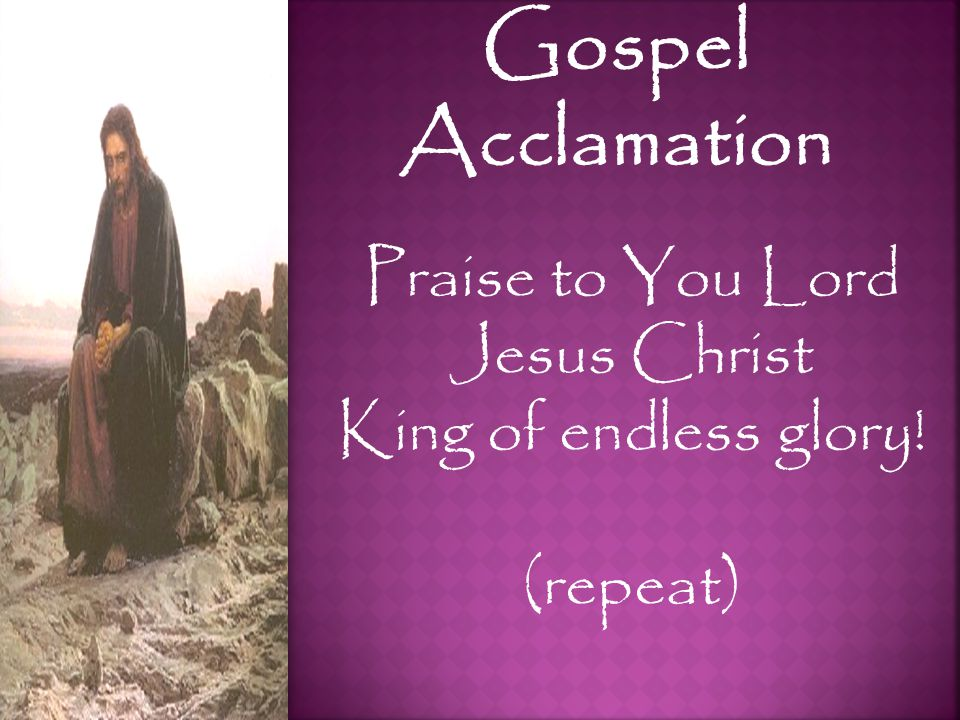 Gospel Acclamation Praise to You Lord Jesus Christ King of endless glory! (repeat)