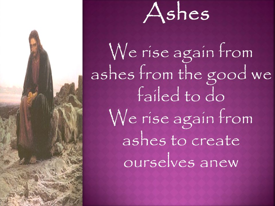 Ashes We rise again from ashes from the good we failed to do We rise again from ashes to create ourselves anew