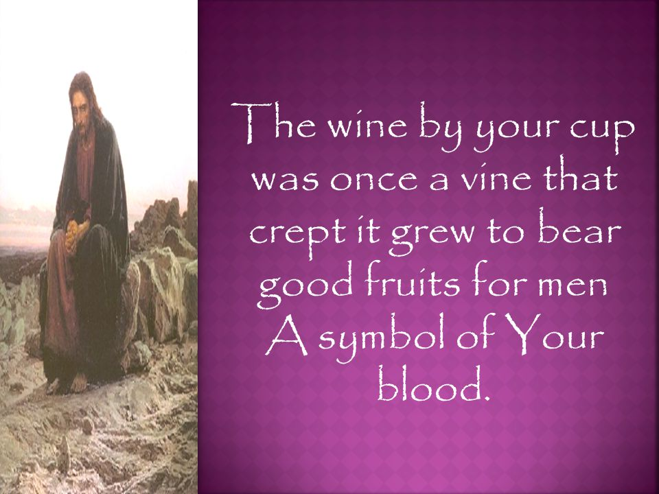 The wine by your cup was once a vine that crept it grew to bear good fruits for men A symbol of Your blood.