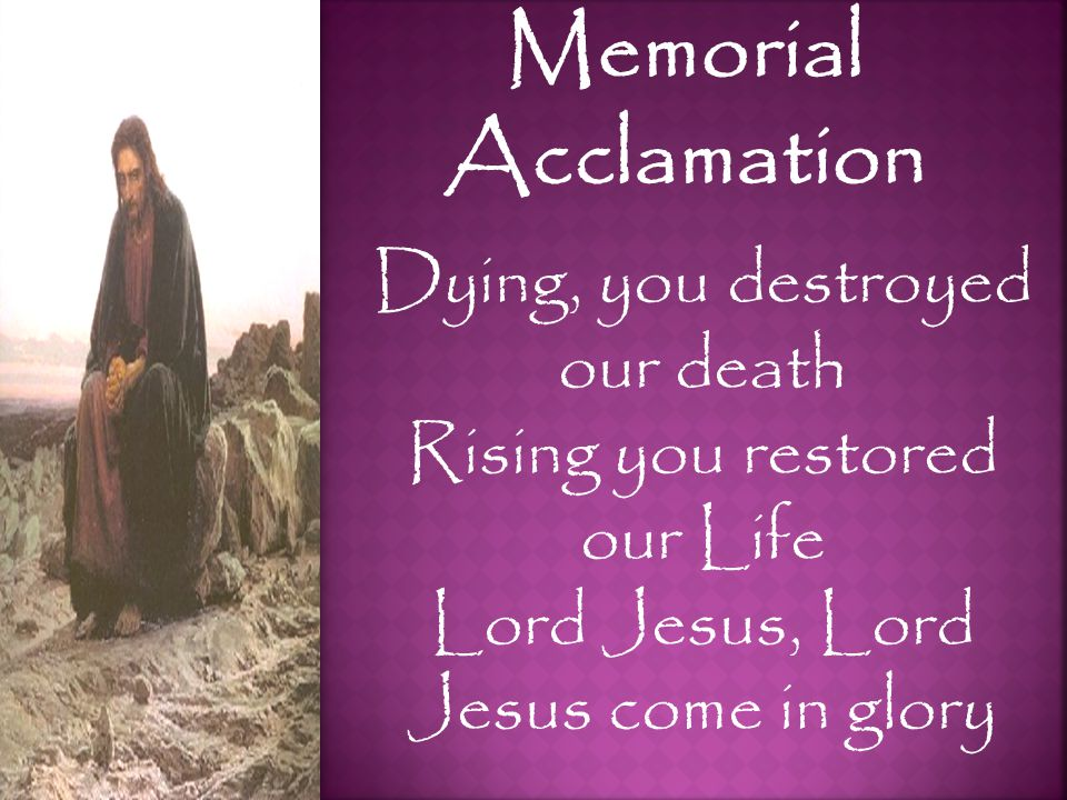 Memorial Acclamation Dying, you destroyed our death Rising you restored our Life Lord Jesus, Lord Jesus come in glory