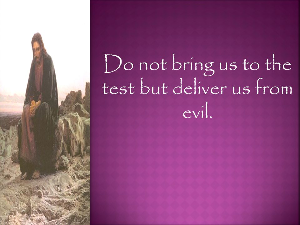 Do not bring us to the test but deliver us from evil.