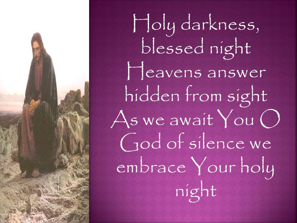 Holy darkness, blessed night Heavens answer hidden from sight As we await You O God of silence we embrace Your holy night