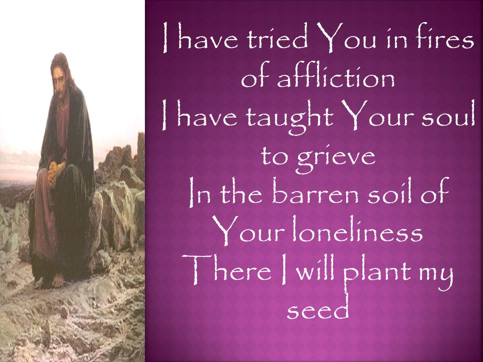I have tried You in fires of affliction I have taught Your soul to grieve In the barren soil of Your loneliness There I will plant my seed