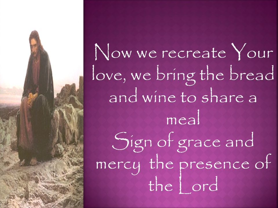 Now we recreate Your love, we bring the bread and wine to share a meal Sign of grace and mercy the presence of the Lord