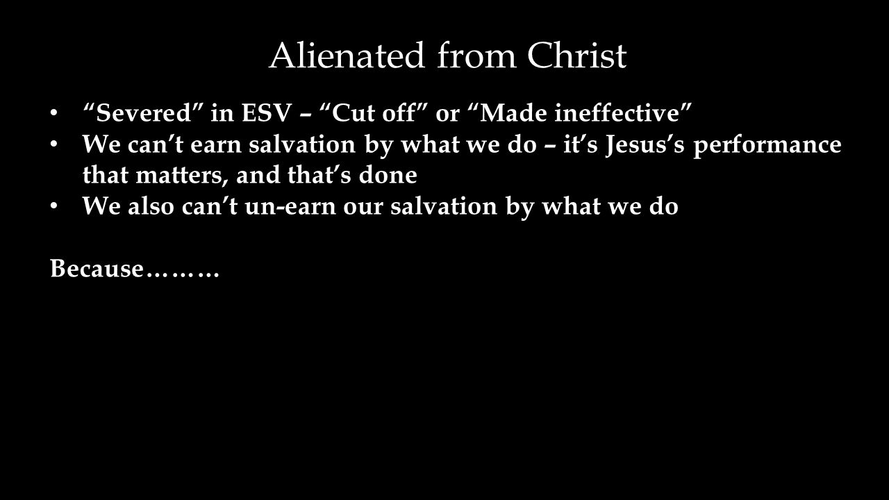 Severed in ESV – Cut off or Made ineffective We can't earn salvation by what we do – it's Jesus's performance that matters, and that's done We also can't un-earn our salvation by what we do Because……… Alienated from Christ
