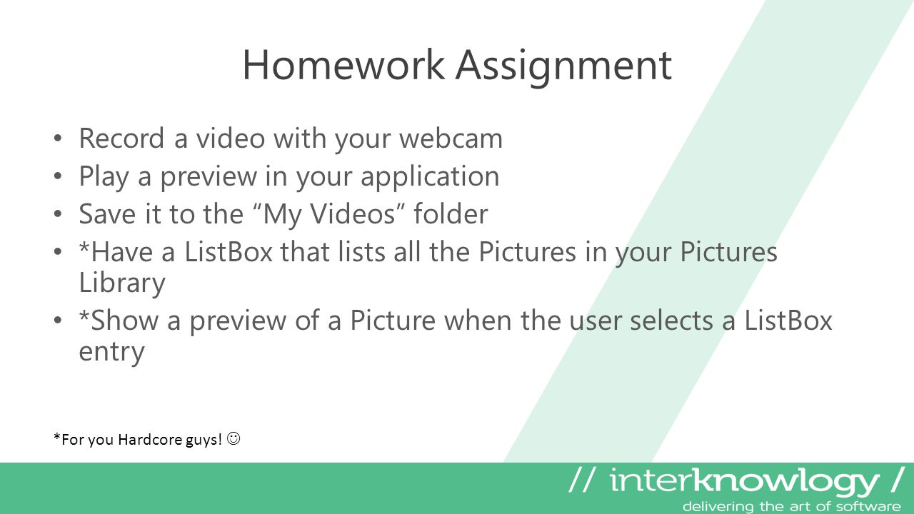 Homework Assignment Record a video with your webcam Play a preview in your application Save it to the My Videos folder *Have a ListBox that lists all the Pictures in your Pictures Library *Show a preview of a Picture when the user selects a ListBox entry *For you Hardcore guys!