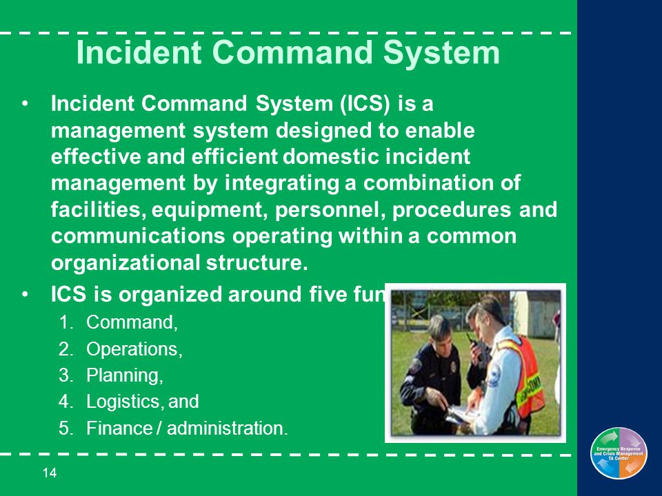 14 Incident Command System Incident Command System (ICS) is a management system designed to enable effective and efficient domestic incident management by integrating a combination of facilities, equipment, personnel, procedures and communications operating within a common organizational structure.
