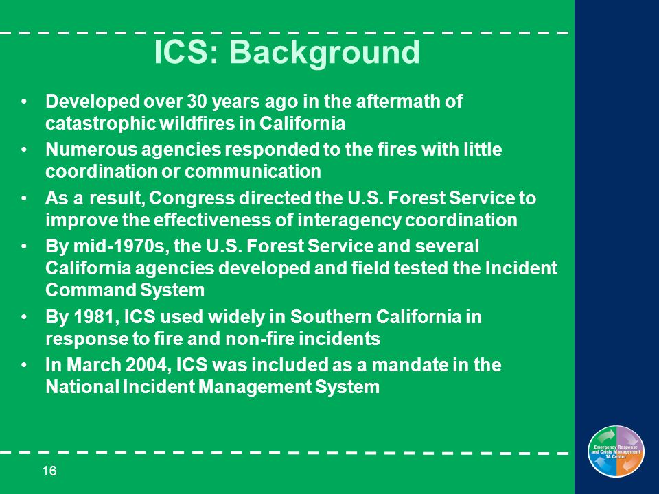 16 ICS: Background Developed over 30 years ago in the aftermath of catastrophic wildfires in California Numerous agencies responded to the fires with little coordination or communication As a result, Congress directed the U.S.