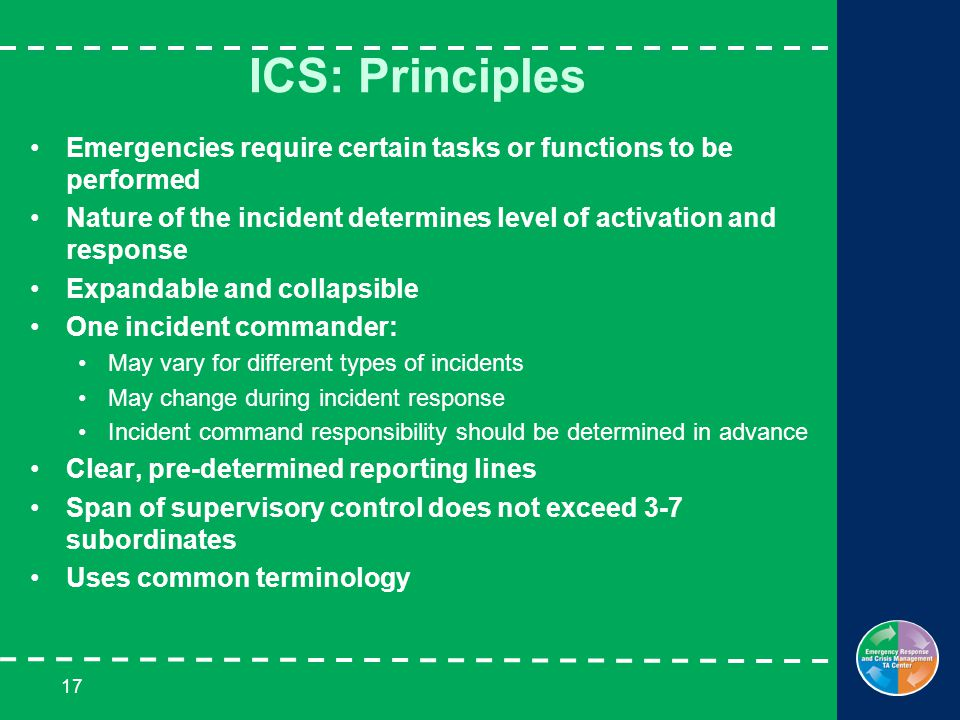 17 ICS: Principles Emergencies require certain tasks or functions to be performed Nature of the incident determines level of activation and response Expandable and collapsible One incident commander: May vary for different types of incidents May change during incident response Incident command responsibility should be determined in advance Clear, pre-determined reporting lines Span of supervisory control does not exceed 3-7 subordinates Uses common terminology